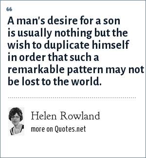 Helen Rowland: A man's desire for a son is usually nothing but the wish to duplicate himself in order that such a remarkable pattern may not be lost to the world.