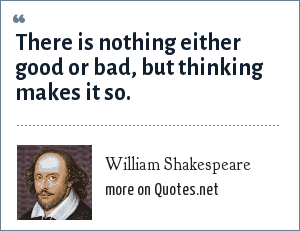 William Shakespeare: There is nothing either good or bad, but thinking makes it so.