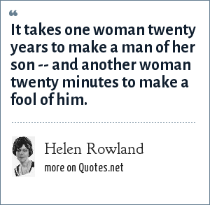 Helen Rowland: It takes one woman twenty years to make a man of her son -- and another woman twenty minutes to make a fool of him.