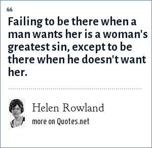 Helen Rowland: Failing to be there when a man wants her is a woman's greatest sin, except to be there when he doesn't want her.