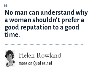 Helen Rowland: No man can understand why a woman shouldn't prefer a good reputation to a good time.