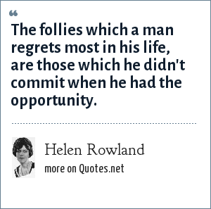 Helen Rowland: The follies which a man regrets most in his life, are those which he didn't commit when he had the opportunity.