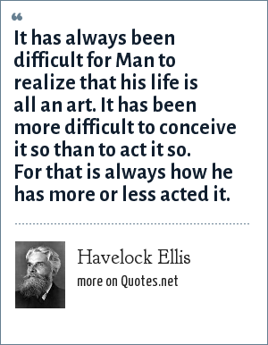 Havelock Ellis: It has always been difficult for Man to realize that his life is all an art. It has been more difficult to conceive it so than to act it so. For that is always how he has more or less acted it.