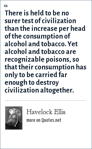 Havelock Ellis: There is held to be no surer test of civilization than the increase per head of the consumption of alcohol and tobacco. Yet alcohol and tobacco are recognizable poisons, so that their consumption has only to be carried far enough to destroy civilization altogether.
