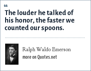 Ralph Waldo Emerson: The louder he talked of his honor, the faster we counted our spoons.