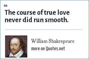 William Shakespeare: The course of true love never did run smooth.