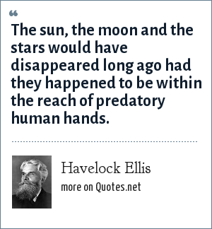 Havelock Ellis: The sun, the moon and the stars would have disappeared long ago had they happened to be within the reach of predatory human hands.