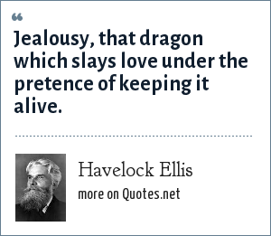 Havelock Ellis: Jealousy, that dragon which slays love under the pretence of keeping it alive.