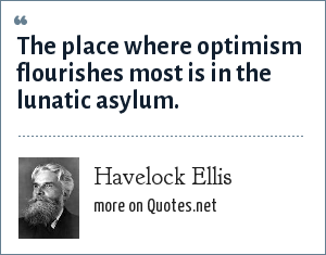 Havelock Ellis: The place where optimism flourishes most is in the lunatic asylum.