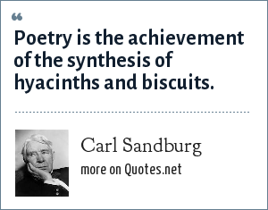 Carl Sandburg: Poetry is the achievement of the synthesis of hyacinths and biscuits.