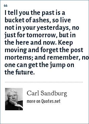 Carl Sandburg: I tell you the past is a bucket of ashes, so live not in your yesterdays, no just for tomorrow, but in the here and now. Keep moving and forget the post mortems; and remember, no one can get the jump on the future.