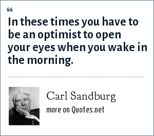 Carl Sandburg: In these times you have to be an optimist to open your eyes when you wake in the morning.