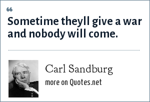 Carl Sandburg: Sometime theyll give a war and nobody will come.