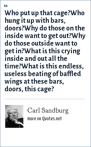 Carl Sandburg: Who put up that cage?Who hung it up with bars, doors?Why do those on the inside want to get out?Why do those outside want to get in?What is this crying inside and out all the time?What is this endless, useless beating of baffled wings at these bars, doors, this cage?