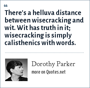 Dorothy Parker: There's a helluva distance between wisecracking and wit. Wit has truth in it; wisecracking is simply calisthenics with words.