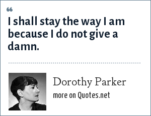Dorothy Parker: I shall stay the way I am because I do not give a damn.