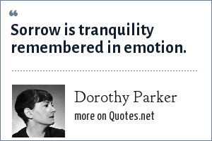 Dorothy Parker: Sorrow is tranquility remembered in emotion.