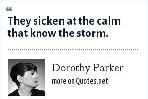 Dorothy Parker: They sicken at the calm that know the storm.