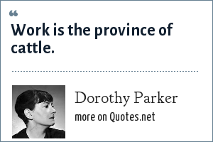 Dorothy Parker: Work is the province of cattle.