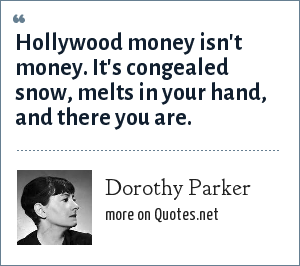 Dorothy Parker: Hollywood money isn't money. It's congealed snow, melts in your hand, and there you are.