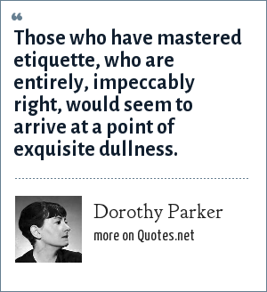 Dorothy Parker: Those who have mastered etiquette, who are entirely, impeccably right, would seem to arrive at a point of exquisite dullness.
