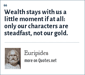 Euripides: Wealth stays with us a little moment if at all: only our characters are steadfast, not our gold.