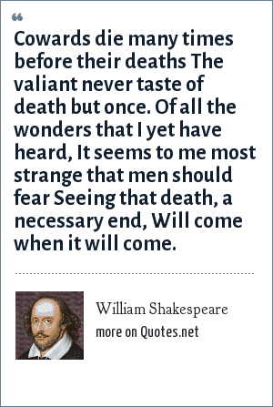 William Shakespeare: Cowards die many times before their deaths The valiant never taste of death but once. Of all the wonders that I yet have heard, It seems to me most strange that men should fear Seeing that death, a necessary end, Will come when it will come.