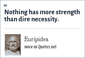 Euripides: Nothing has more strength than dire necessity.