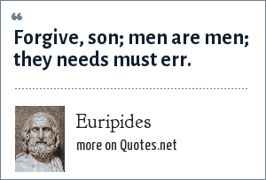 Euripides: Forgive, son; men are men; they needs must err.