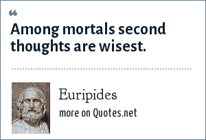 Euripides: Among mortals second thoughts are wisest.