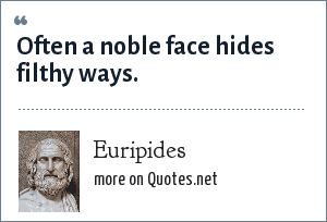 Euripides: Often a noble face hides filthy ways.