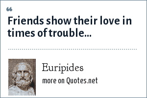 Euripides: Friends show their love in times of trouble...
