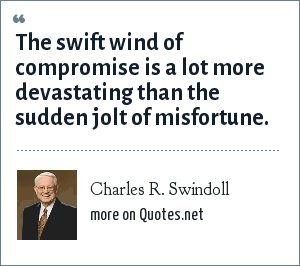 Charles R. Swindoll: The swift wind of compromise is a lot more devastating than the sudden jolt of misfortune.