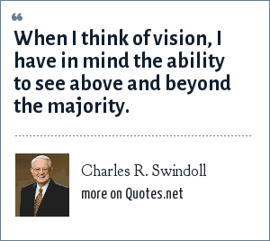 Charles R. Swindoll: When I think of vision, I have in mind the ability to see above and beyond the majority.