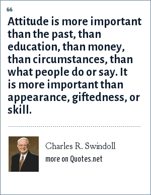 Charles R. Swindoll: Attitude is more important than the past, than education, than money, than circumstances, than what people do or say. It is more important than appearance, giftedness, or skill.