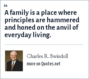 Charles R. Swindoll: A family is a place where principles are hammered and honed on the anvil of everyday living.
