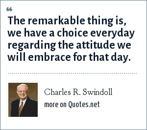 Charles R. Swindoll: The remarkable thing is, we have a choice everyday regarding the attitude we will embrace for that day.
