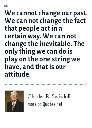 Charles R. Swindoll: We cannot change our past. We can not change the fact that people act in a certain way. We can not change the inevitable. The only thing we can do is play on the one string we have, and that is our attitude.