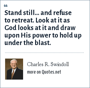 Charles R. Swindoll: Stand still... and refuse to retreat. Look at it as God looks at it and draw upon His power to hold up under the blast.