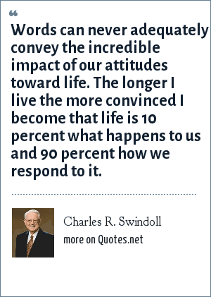 Charles R. Swindoll: Words can never adequately convey the incredible impact of our attitudes toward life. The longer I live the more convinced I become that life is 10 percent what happens to us and 90 percent how we respond to it.