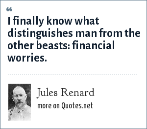 Jules Renard: I finally know what distinguishes man from the other beasts: financial worries.