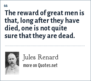 Jules Renard: The reward of great men is that, long after they have died, one is not quite sure that they are dead.