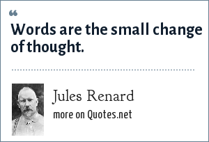 Jules Renard: Words are the small change of thought.