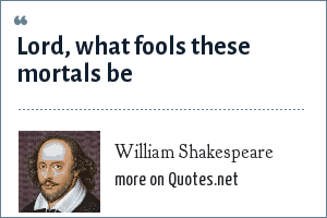 William Shakespeare: Lord, what fools these mortals be