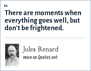 Jules Renard: There are moments when everything goes well, but don't be frightened.