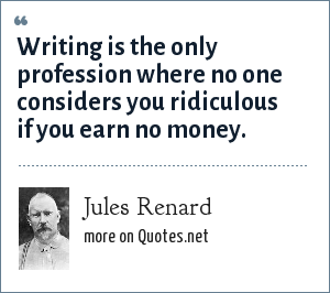 Jules Renard: Writing is the only profession where no one considers you ridiculous if you earn no money.
