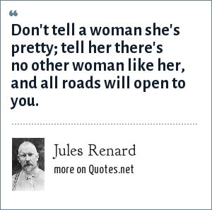 Jules Renard: Don't tell a woman she's pretty; tell her there's no other woman like her, and all roads will open to you.