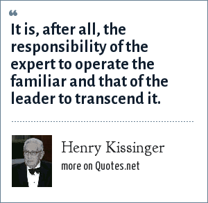 Henry Kissinger: It is, after all, the responsibility of the expert to operate the familiar and that of the leader to transcend it.