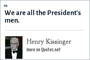 Henry Kissinger: We are all the President's men.