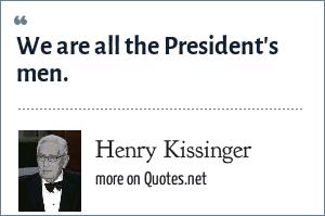 Henry Kissinger: We are all the President's men.